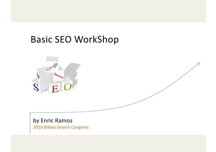 Basic  SEO  WorkShop                            by  Enric  Ramos   2010  Bilbao  Search  Congress