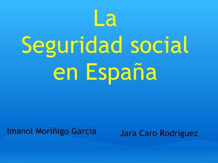 La    Seguridad social       en España  Imanol Moríñigo García   Jara Caro Rodríguez