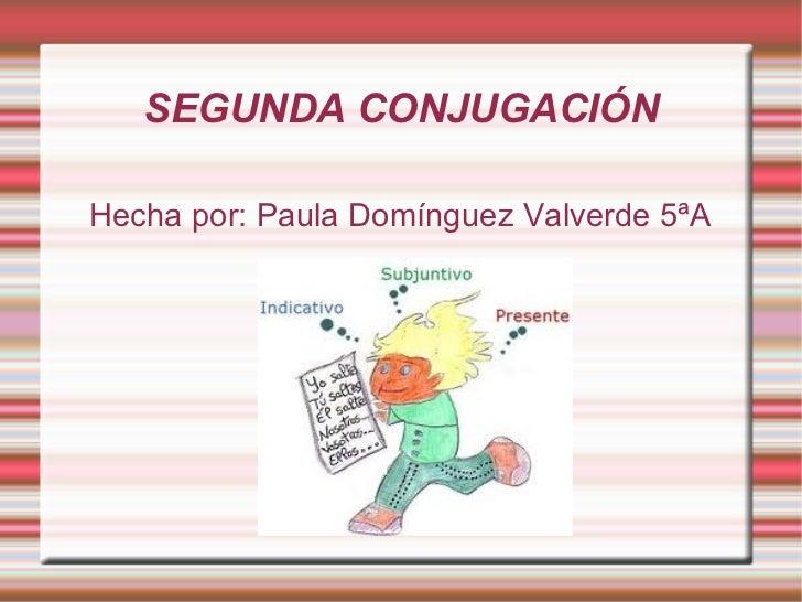 SEGUNDA CONJUGACIÓN Hecha por: Paula Domínguez Valverde 5ªA