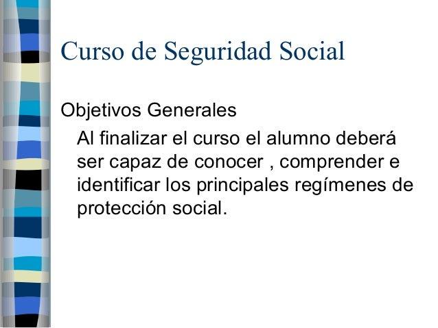 Curso de Seguridad Social Objetivos Generales Al finalizar el curso el alumno deberá ser capaz de conocer , comprender e i...