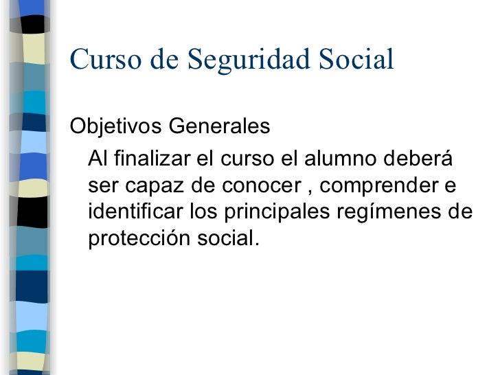 Curso de Seguridad Social <ul><li>Objetivos Generales </li></ul><ul><li>Al finalizar el curso el alumno deberá ser capaz d...