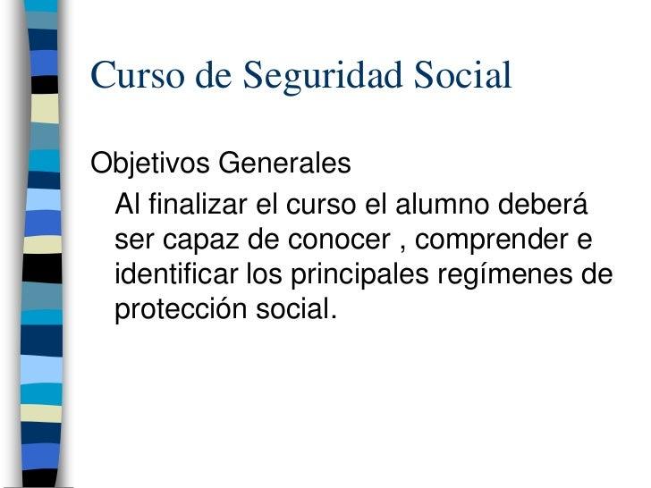 Curso de Seguridad SocialObjetivos Generales Al finalizar el curso el alumno deberá ser capaz de conocer , comprender e id...