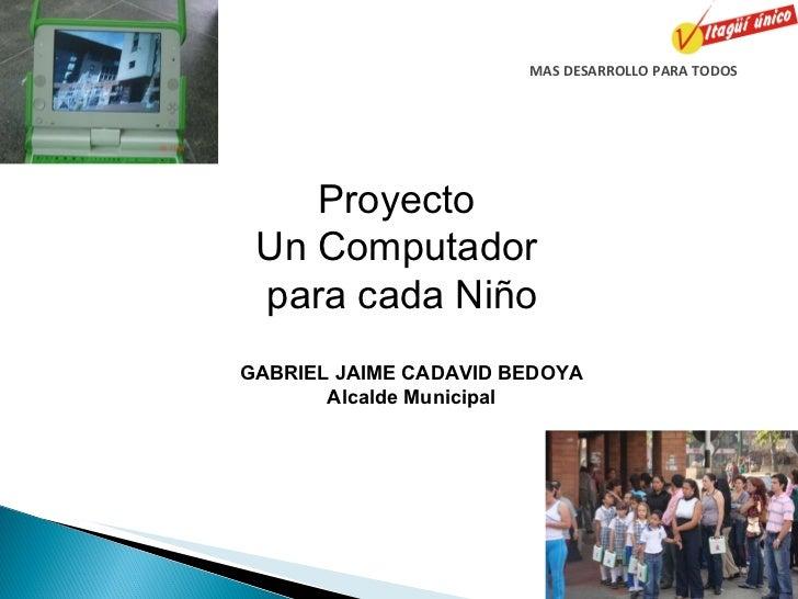 MAS DESARROLLO PARA TODOS Proyecto  Un Computador  para cada Niño GABRIEL JAIME CADAVID BEDOYA Alcalde Municipal