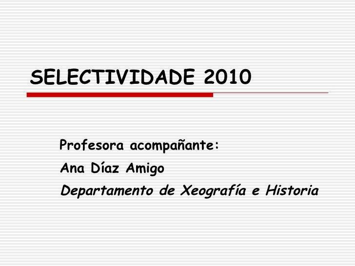 SELECTIVIDADE 2010 Profesora acompañante: Ana Díaz Amigo Departamento de Xeografía e Historia