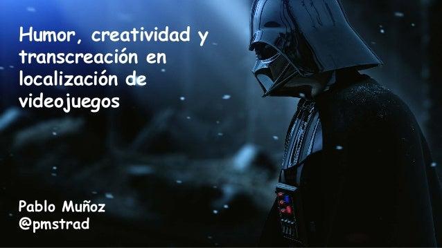 Humor, creatividad y transcreación en localización de videojuegos Pablo Muñoz @pmstrad