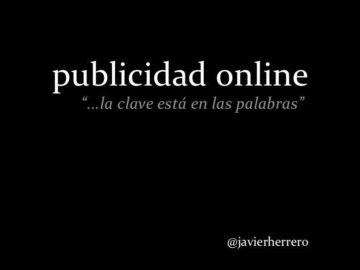 """publicidad online  """"...la clave está en las palabras""""                                  @javierherrero"""