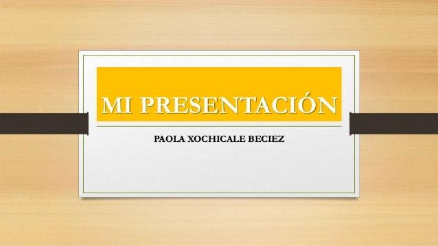 MI PRESENTACIÓN PAOLA XOCHICALE BECIEZ