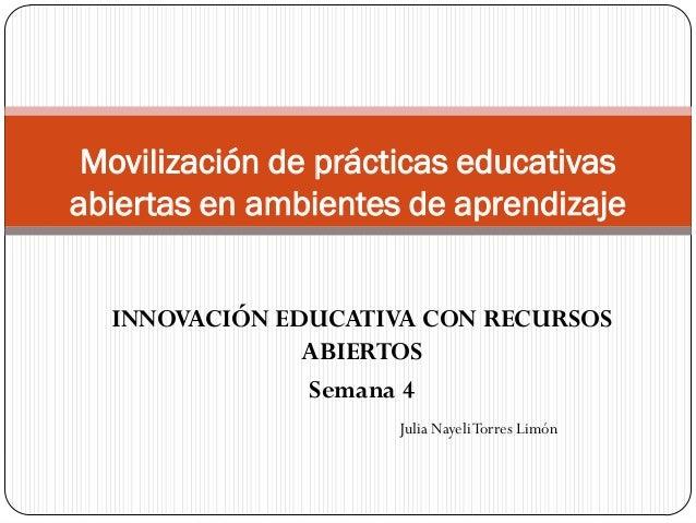 INNOVACIÓN EDUCATIVA CON RECURSOS ABIERTOS Semana 4 Movilización de prácticas educativas abiertas en ambientes de aprendiz...