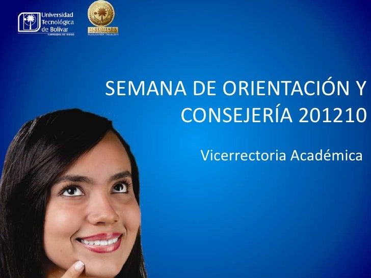 SEMANA DE ORIENTACIÓN Y     CONSEJERÍA 201210        Vicerrectoria Académica