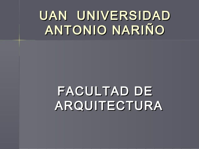 UAN UNIVERSIDADUAN UNIVERSIDAD ANTONIO NARIÑOANTONIO NARIÑO FACULTAD DEFACULTAD DE ARQUITECTURAARQUITECTURA