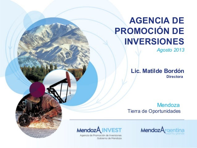 AGENCIA DE PROMOCIÓN DE INVERSIONES Agosto 2013 Lic. Matilde Bordón Directora Mendoza Tierra de Oportunidades