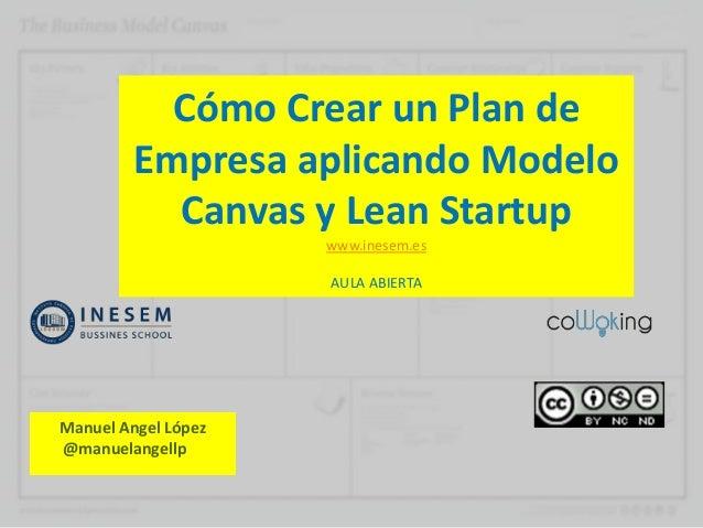 Cómo Crear un Plan deEmpresa aplicando ModeloCanvas y Lean Startupwww.inesem.esAULA ABIERTAManuel Angel López@manuelangellp