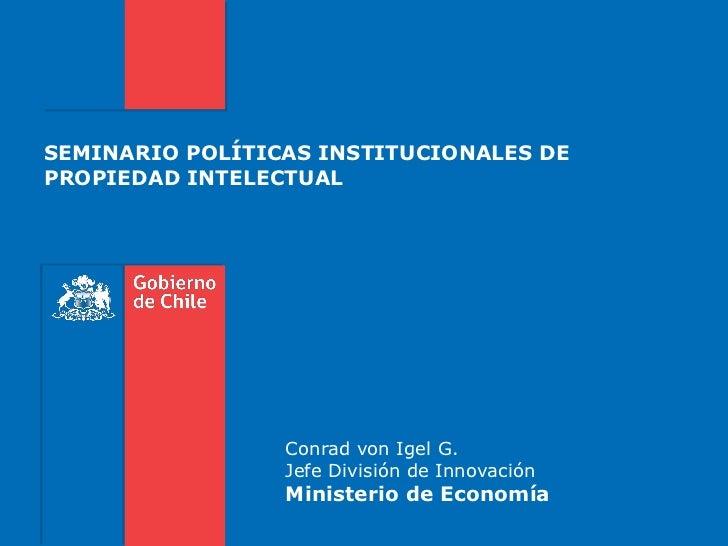 SEMINARIO POLÍTICAS INSTITUCIONALES DEPROPIEDAD INTELECTUAL                 Conrad von Igel G.                 Jefe Divisi...