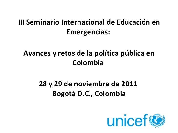 <ul><li>III Seminario Internacional de Educación en Emergencias:  </li></ul><ul><li>Avances y retos de la política públi...