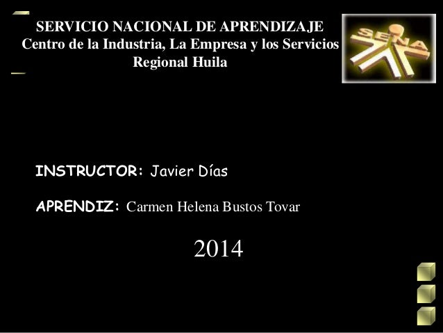 SERVICIO NACIONAL DE APRENDIZAJE Centro de la Industria, La Empresa y los Servicios Regional Huila INSTRUCTOR: Javier Días...