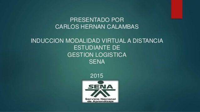 PRESENTADO POR CARLOS HERNAN CALAMBAS INDUCCION MODALIDAD VIRTUAL A DISTANCIA ESTUDIANTE DE GESTION LOGISTICA SENA 2015