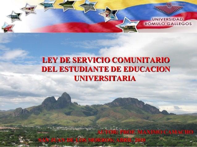 AUTOR: PROF. MAXIMO CAMACHOAUTOR: PROF. MAXIMO CAMACHO LEY DE SERVICIO COMUNITARIOLEY DE SERVICIO COMUNITARIO DEL ESTUDIAN...