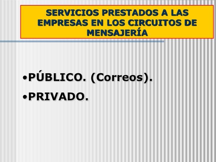 SERVICIOS PRESTADOS A LAS  EMPRESAS EN LOS CIRCUITOS DE          MENSAJERÍA•PÚBLICO. (Correos).•PRIVADO.
