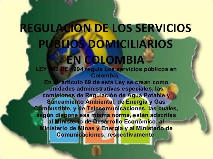 REGULACION DE LOS SERVICIOS PUBLIOS DOMICILIARIOS EN COLOMBIA LEY 142 DE 1994 regula Los servicios públicos en Colombia,  ...