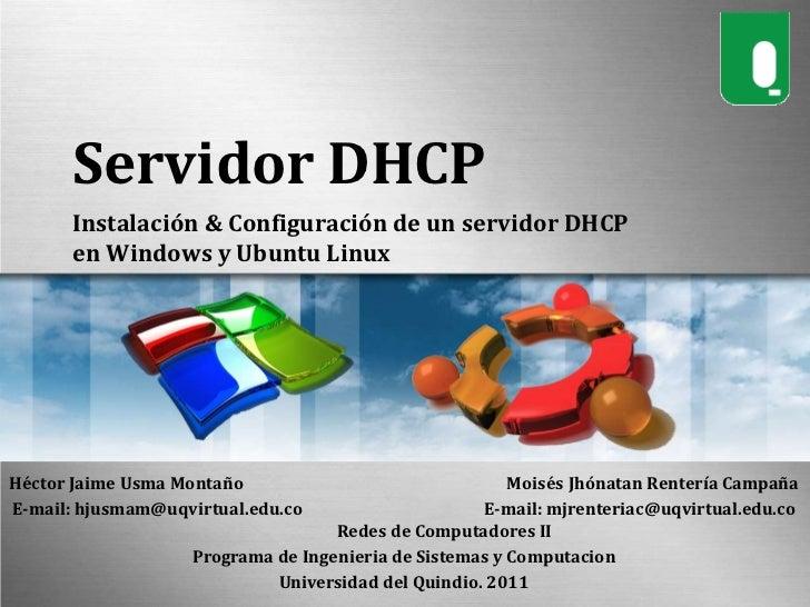 Servidor DHCP<br />Instalación & Configuración de un servidor DHCP en Windows y Ubuntu Linux<br />Héctor Jaime Usma Montañ...