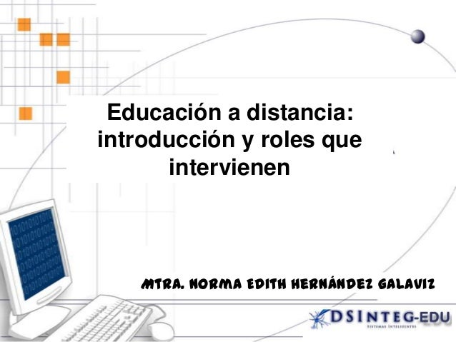 Educación a distancia: introducción y roles que intervienen Mtra. Norma Edith Hernández Galaviz