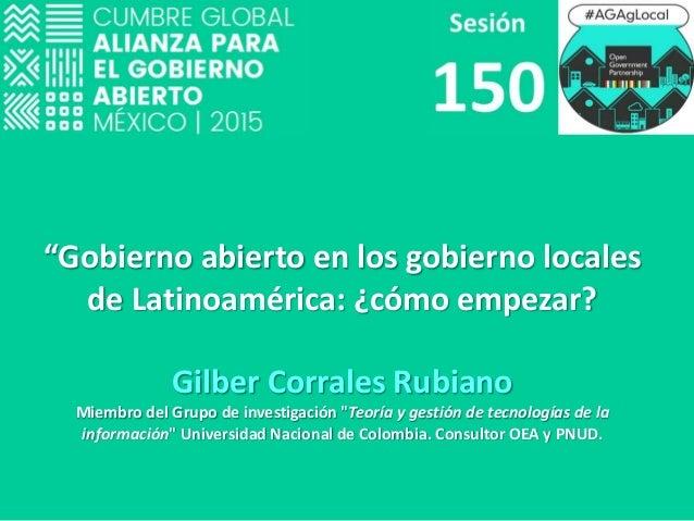 """""""Gobierno abierto en los gobierno locales de Latinoamérica: ¿cómo empezar? Gilber Corrales Rubiano Miembro del Grupo de in..."""
