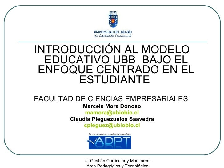 <ul><li>INTRODUCCIÓN AL MODELO EDUCATIVO UBB  BAJO EL ENFOQUE CENTRADO EN EL ESTUDIANTE  </li></ul><ul><li>FACULTAD DE CIE...