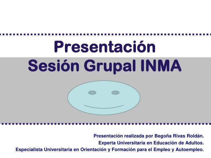 Presentación     Sesión Grupal INMA                                    Presentación realizada por Begoña Rivas Roldán.    ...
