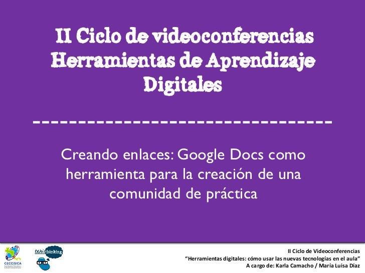 II Ciclo de videoconferenciasHerramientas de Aprendizaje           Digitales Creando enlaces: Google Docs como herramienta...