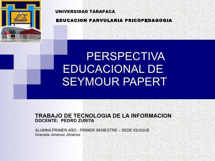 PERSPECTIVA EDUCACIONAL DE  SEYMOUR PAPERT TRABAJO DE TECNOLOGIA DE LA INFORMACION DOCENTE:  PEDRO ZURITA ALUMNA PRIMER AÑ...