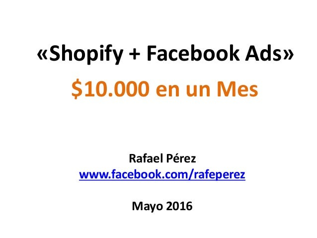 «Shopify + Facebook Ads» Rafael Pérez www.facebook.com/rafeperez Mayo 2016 $10.000 en un Mes
