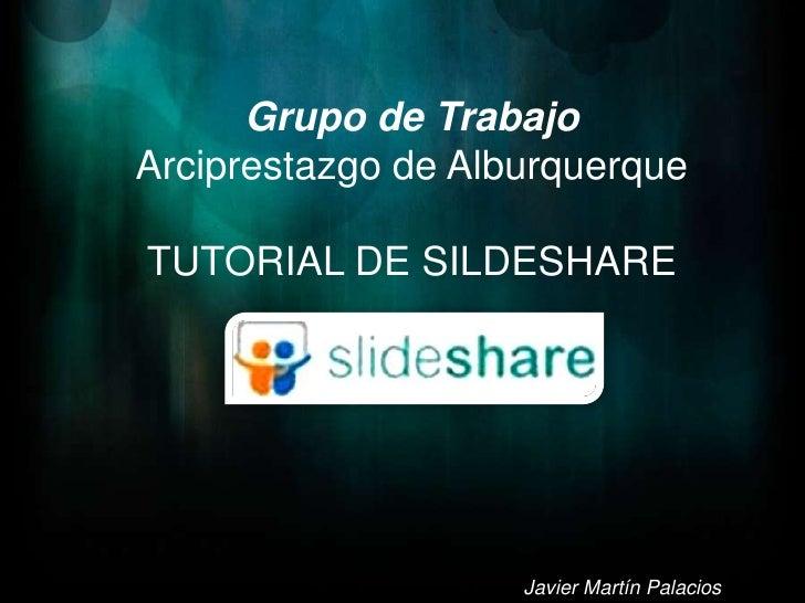 Grupo de Trabajo<br />Arciprestazgo de Alburquerque<br />TUTORIAL DE SILDESHARE<br />Javier Martín Palacios<br />