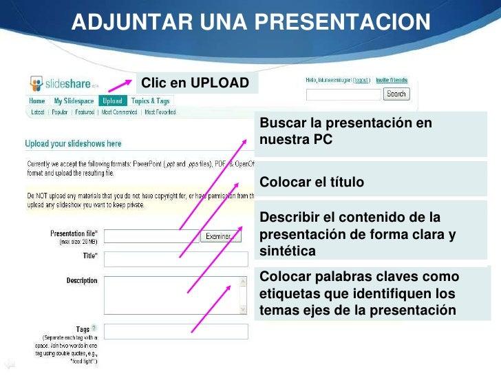 ADJUNTAR UNA PRESENTACION<br />Clic en UPLOAD<br />Buscar la presentación en nuestra PC<br />Colocar el título<br />Descri...