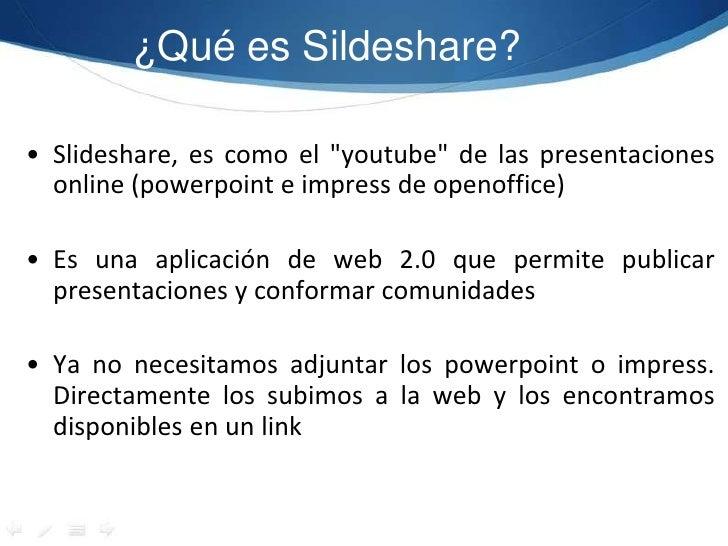 """¿Qué es Sildeshare?<br />Slideshare, es como el """"youtube"""" de las presentaciones online (powerpointe impress de openoffice)..."""