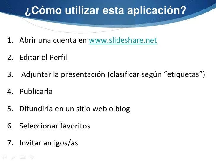 ¿Cómo utilizar esta aplicación? <br />Abrir una cuenta en www.slideshare.net<br />Editar el Perfil<br />Adjuntar la presen...