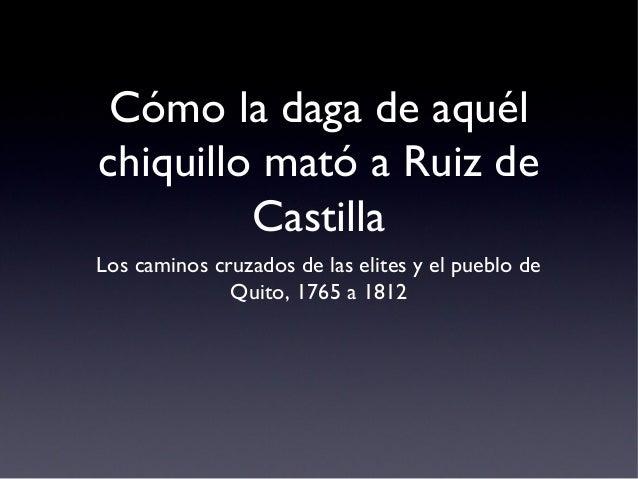 Cómo la daga de aquél chiquillo mató a Ruiz de Castilla Los caminos cruzados de las elites y el pueblo de Quito, 1765 a 18...
