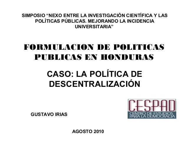 """FORMULACION DE POLITICAS PUBLICAS EN HONDURAS CASO: LA POLÍTICA DE DESCENTRALIZACIÓN GUSTAVO IRIAS AGOSTO 2010 SIMPOSIO """"N..."""