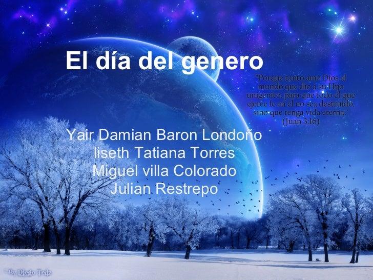 El día del generoYair Damian Baron Londoño    liseth Tatiana Torres    Miguel villa Colorado       Julian Restrepo