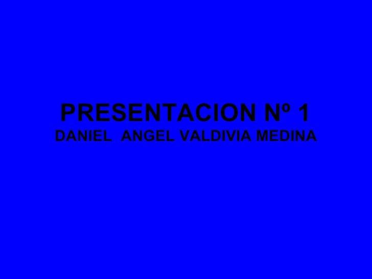 PRESENTACION Nº 1DANIEL ANGEL VALDIVIA MEDINA