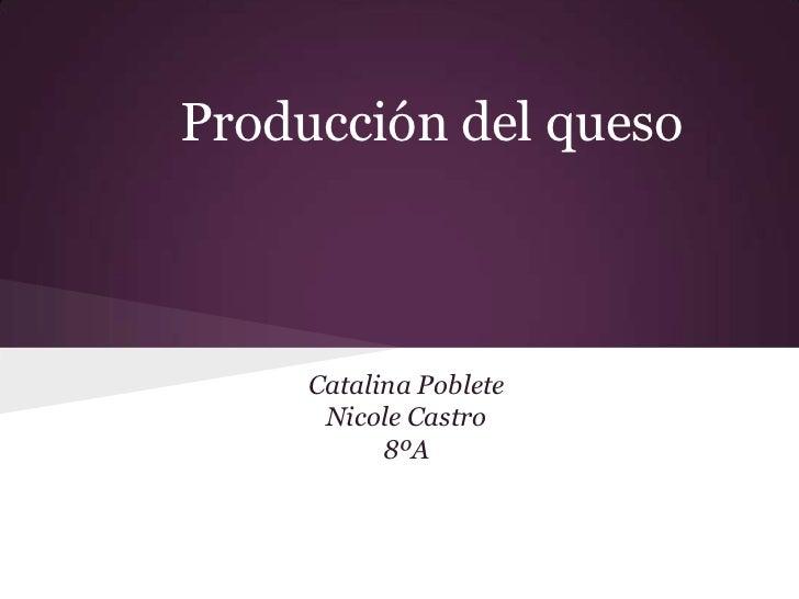 Producción del queso     Catalina Poblete      Nicole Castro           8ºA