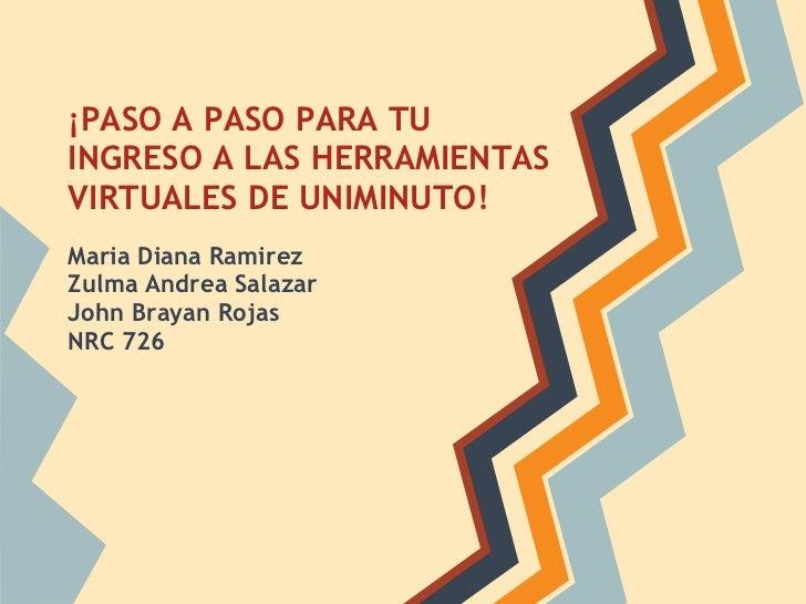 ¡PASO A PASO PARA TUINGRESO A LAS HERRAMIENTASVIRTUALES DE UNIMINUTO!Maria Diana RamirezZulma Andrea SalazarJohn Brayan Ro...