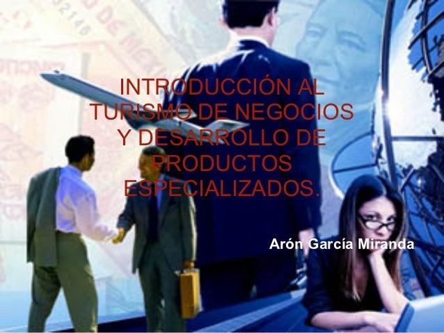 INTRODUCCIÓN ALTURISMO DE NEGOCIOS  Y DESARROLLO DE     PRODUCTOS   ESPECIALIZADOS.            Arón García Miranda