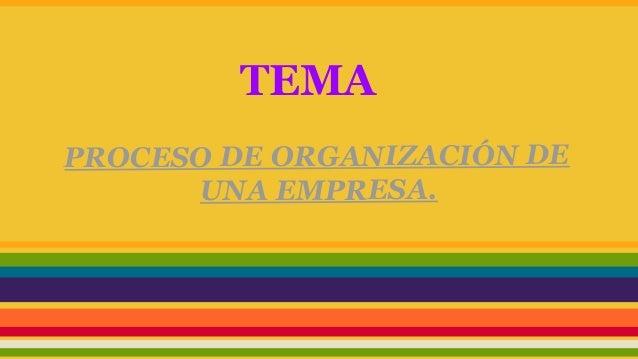 TEMA PROCESO DE ORGANIZACIÓN DE UNA EMPRESA.