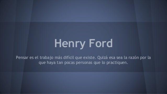 Henry Ford  Pensar es el trabajo más difícil que existe. Quizá esa sea la razón por la  que haya tan pocas personas que lo...