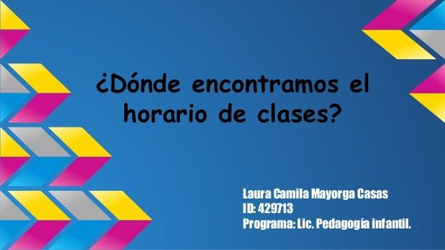¿Dónde encontramos el  horario de clases?  Laura Camila Mayorga Casas  ID: 429713  Programa: Lic. Pedagogía infantil.