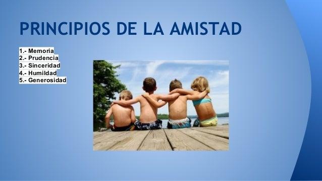PRINCIPIOS DE LA AMISTAD  1.- Memoria  2.- Prudencia  3.- Sinceridad  4.- Humildad  5.- Generosidad