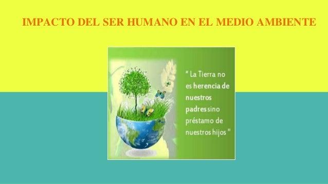 IMPACTO DEL SER HUMANO EN EL MEDIO AMBIENTE