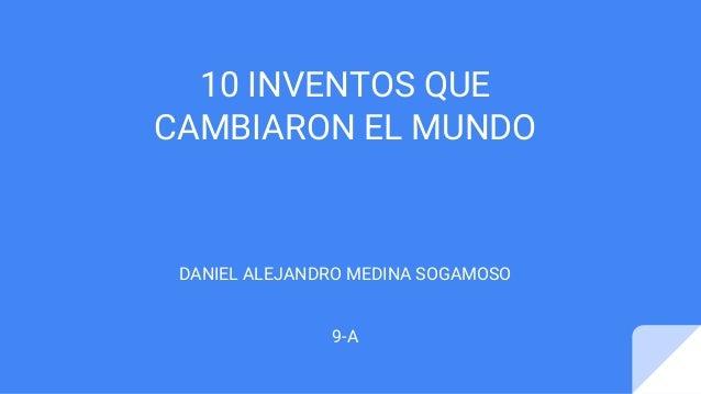 10 INVENTOS QUE CAMBIARON EL MUNDO DANIEL ALEJANDRO MEDINA SOGAMOSO 9-A