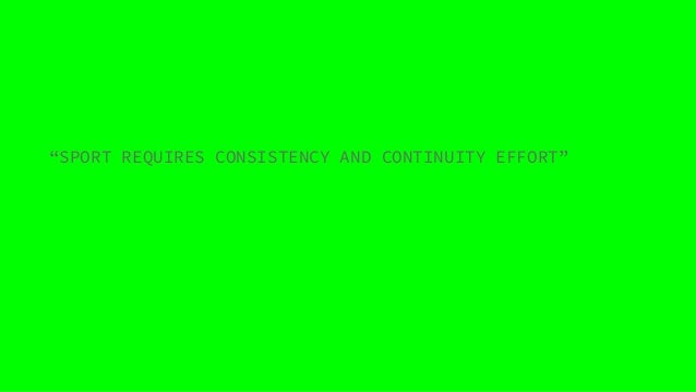 """""""SPORT REQUIRES CONSISTENCY AND CONTINUITY EFFORT"""""""