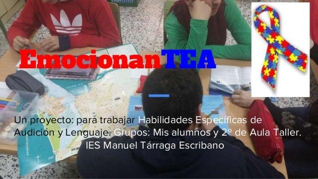 EmocionanTEA Un proyecto: para trabajar Habilidades Específicas de Audición y Lenguaje. Grupos: Mis alumnos y 2º de Aula T...